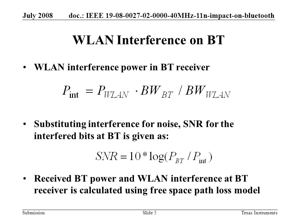 doc.: IEEE 19-08-0027-02-0000-40MHz-11n-impact-on-bluetooth Submission July 2008 Texas InstrumentsSlide 5 WLAN Interference on BT WLAN interference power in BT receiver Substituting interference for noise, SNR for the interfered bits at BT is given as: Received BT power and WLAN interference at BT receiver is calculated using free space path loss model