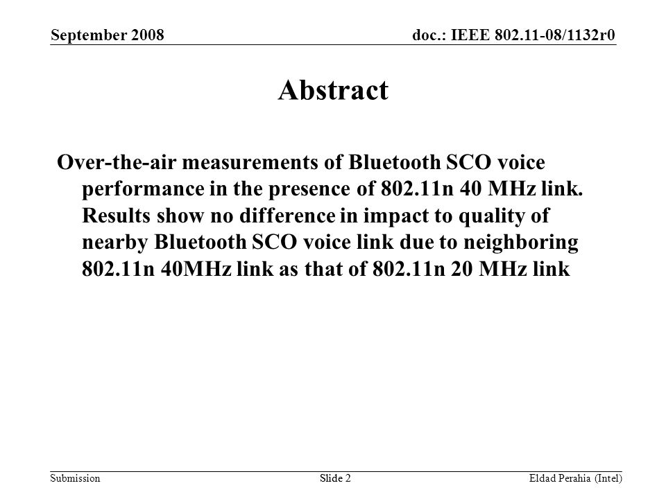 doc.: IEEE 802.11-08/1132r0 Submission September 2008 Eldad Perahia (Intel)Slide 13 Analysis of Results All BT MOS measurements with AFH-on in the presence of 802.11n 40MHz are comparable to that of the BT baseline for both Test Case 1 and 2 BT MOS score improves with decreasing 802.11n offered load with AFH-off in Test Case 1 No measurable impact due to offered load with AFH-on in Test Case 1 No measurable difference between 802.11n 40 MHz and 802.11n 20 MHz with regards to BT performance No change in BT MOS score between Test Case 1 and 2 802.11n 20 MHz and 40 MHz max throughput is degraded by BT even with AFH on