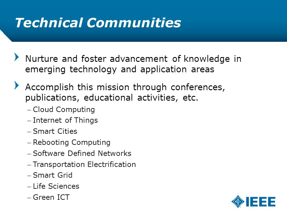 12-CRS /12 Technical Communities Nurture and foster advancement of knowledge in emerging technology and application areas Accomplish this mission through conferences, publications, educational activities, etc.