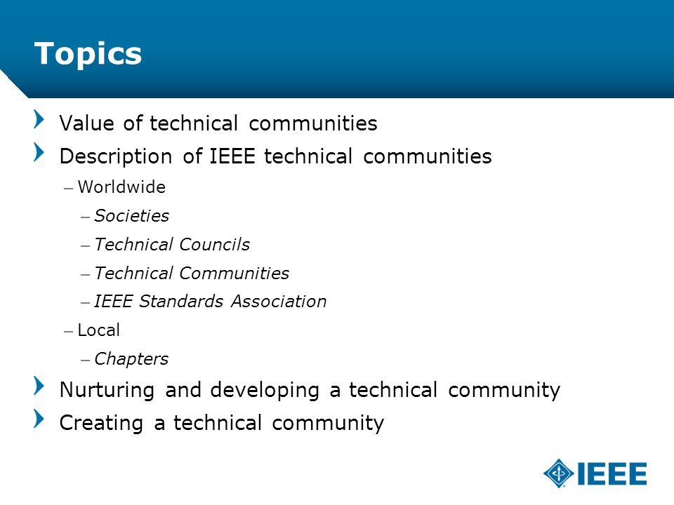 12-CRS /12 Topics Value of technical communities Description of IEEE technical communities –Worldwide –Societies –Technical Councils –Technical Communities –IEEE Standards Association –Local –Chapters Nurturing and developing a technical community Creating a technical community