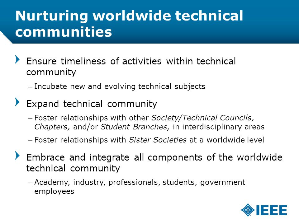 12-CRS /12 Nurturing worldwide technical communities Ensure timeliness of activities within technical community –Incubate new and evolving technical subjects Expand technical community –Foster relationships with other Society/Technical Councils, Chapters, and/or Student Branches, in interdisciplinary areas –Foster relationships with Sister Societies at a worldwide level Embrace and integrate all components of the worldwide technical community –Academy, industry, professionals, students, government employees