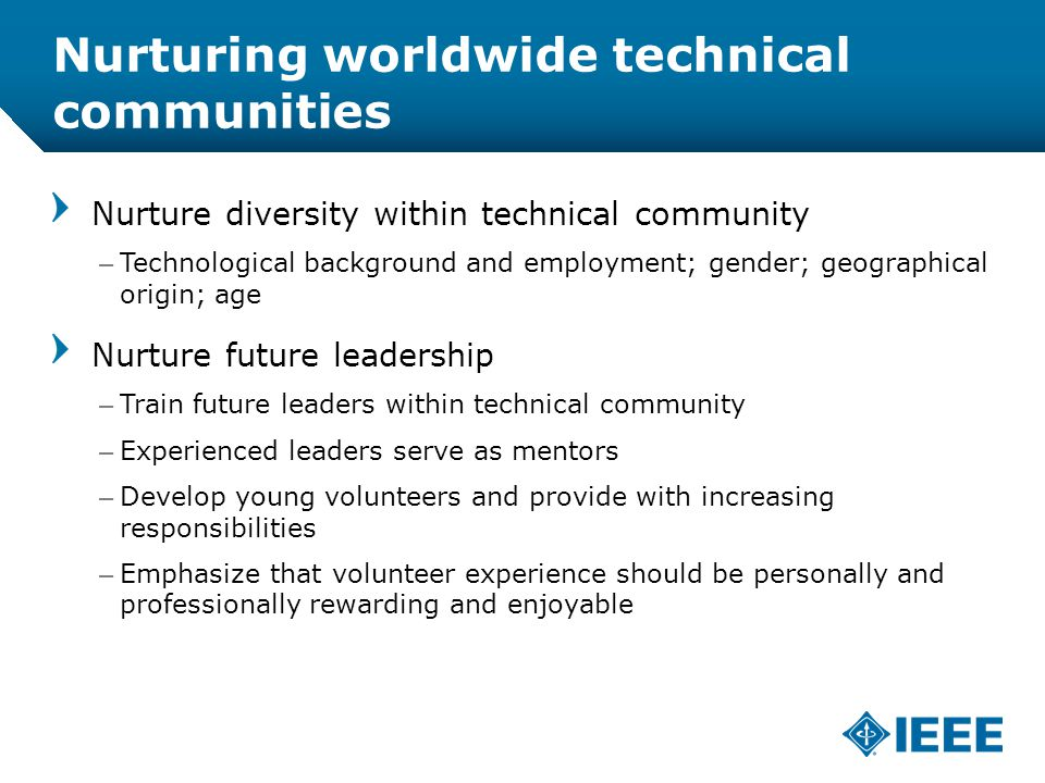 12-CRS /12 Nurturing worldwide technical communities Nurture diversity within technical community –Technological background and employment; gender; geographical origin; age Nurture future leadership –Train future leaders within technical community –Experienced leaders serve as mentors –Develop young volunteers and provide with increasing responsibilities –Emphasize that volunteer experience should be personally and professionally rewarding and enjoyable