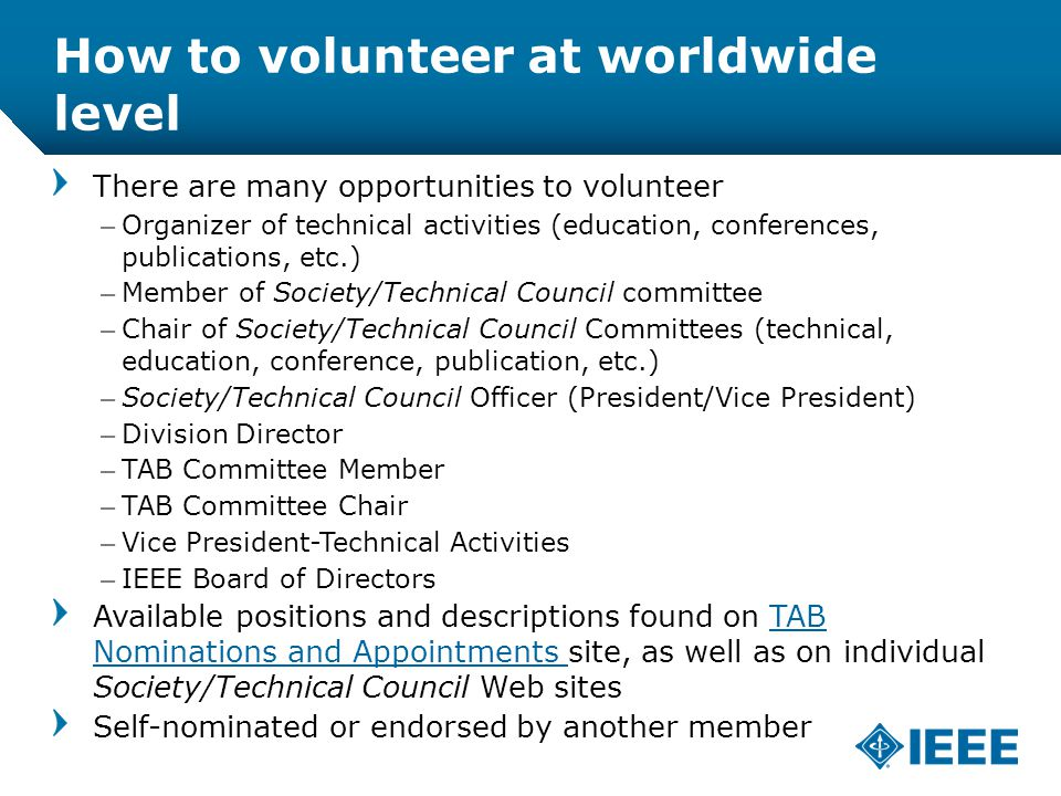 12-CRS /12 How to volunteer at worldwide level There are many opportunities to volunteer –Organizer of technical activities (education, conferences, publications, etc.) –Member of Society/Technical Council committee –Chair of Society/Technical Council Committees (technical, education, conference, publication, etc.) –Society/Technical Council Officer (President/Vice President) –Division Director –TAB Committee Member –TAB Committee Chair –Vice President-Technical Activities –IEEE Board of Directors Available positions and descriptions found on TAB Nominations and Appointments site, as well as on individual Society/Technical Council Web sitesTAB Nominations and Appointments Self-nominated or endorsed by another member