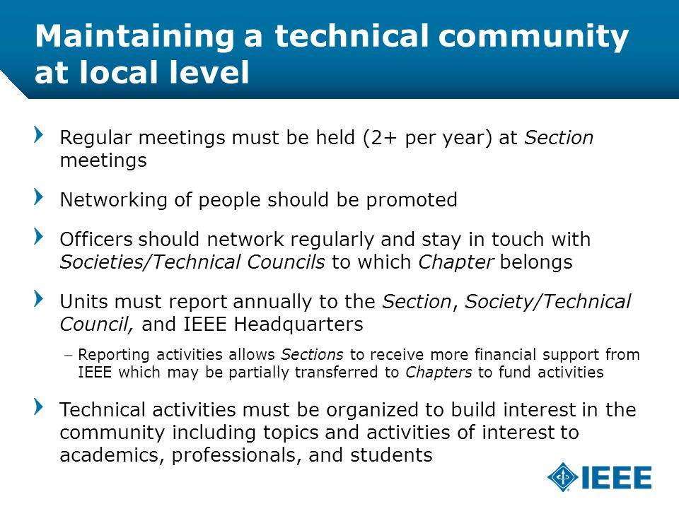 12-CRS /12 Maintaining a technical community at local level Regular meetings must be held (2+ per year) at Section meetings Networking of people should be promoted Officers should network regularly and stay in touch with Societies/Technical Councils to which Chapter belongs Units must report annually to the Section, Society/Technical Council, and IEEE Headquarters –Reporting activities allows Sections to receive more financial support from IEEE which may be partially transferred to Chapters to fund activities Technical activities must be organized to build interest in the community including topics and activities of interest to academics, professionals, and students