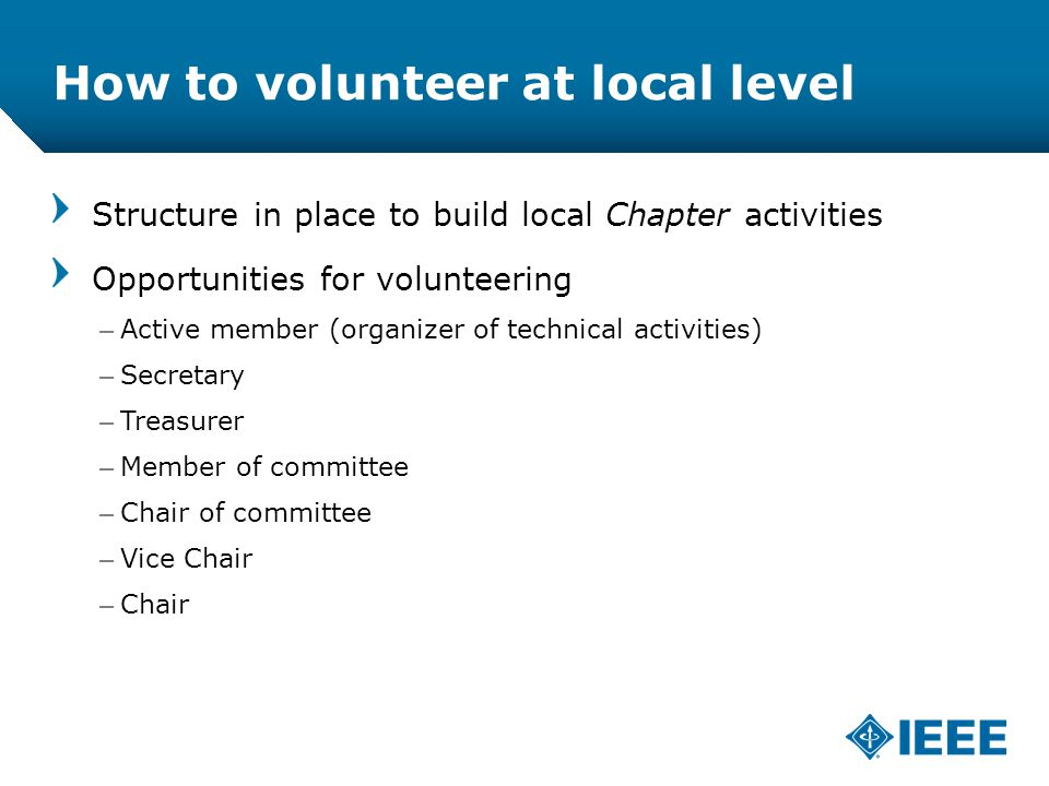 12-CRS /12 How to volunteer at local level Structure in place to build local Chapter activities Opportunities for volunteering –Active member (organizer of technical activities) –Secretary –Treasurer –Member of committee –Chair of committee –Vice Chair –Chair