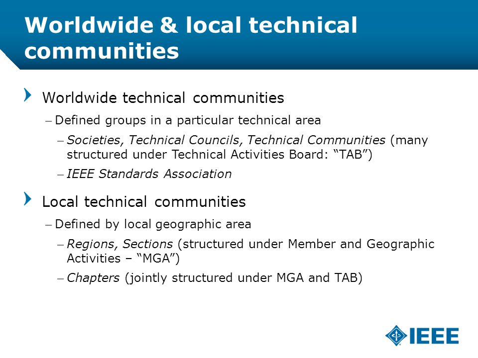 12-CRS /12 Worldwide & local technical communities Worldwide technical communities –Defined groups in a particular technical area –Societies, Technical Councils, Technical Communities (many structured under Technical Activities Board: TAB ) –IEEE Standards Association Local technical communities –Defined by local geographic area –Regions, Sections (structured under Member and Geographic Activities – MGA ) –Chapters (jointly structured under MGA and TAB)