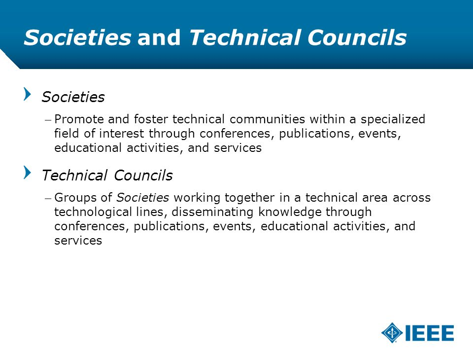 12-CRS /12 Societies and Technical Councils Societies –Promote and foster technical communities within a specialized field of interest through conferences, publications, events, educational activities, and services Technical Councils –Groups of Societies working together in a technical area across technological lines, disseminating knowledge through conferences, publications, events, educational activities, and services