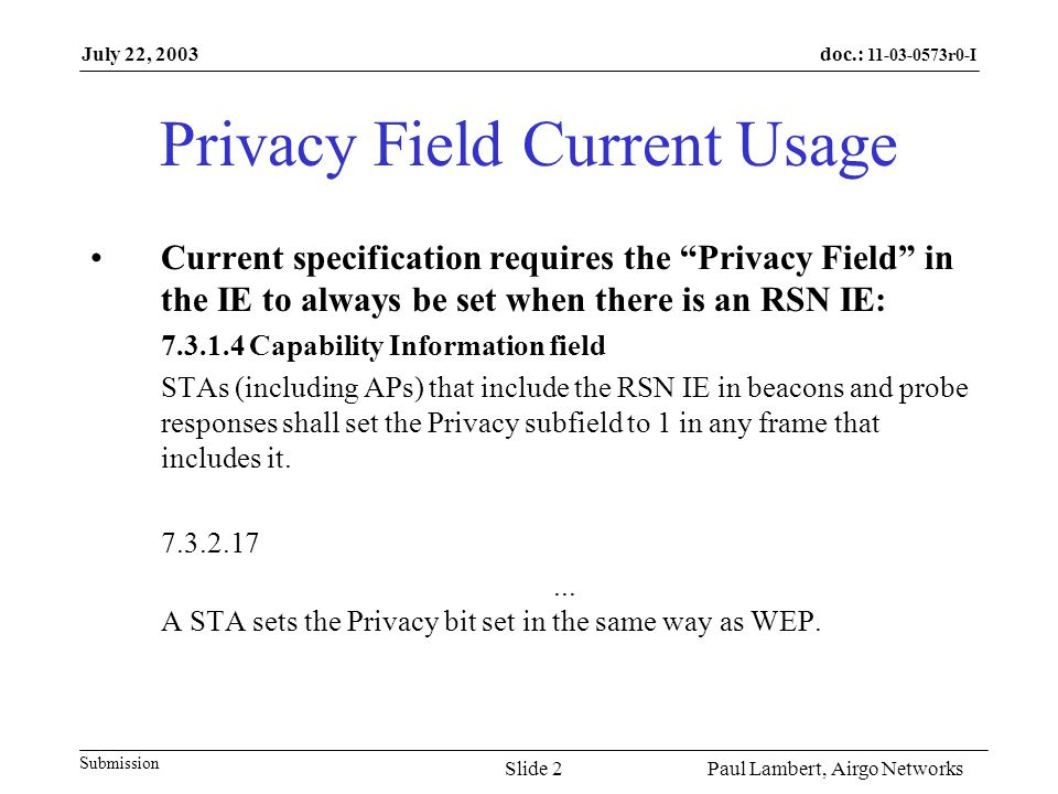 doc.: r0-I Submission July 22, 2003 Paul Lambert, Airgo NetworksSlide 2 Privacy Field Current Usage Current specification requires the Privacy Field in the IE to always be set when there is an RSN IE: Capability Information field STAs (including APs) that include the RSN IE in beacons and probe responses shall set the Privacy subfield to 1 in any frame that includes it.