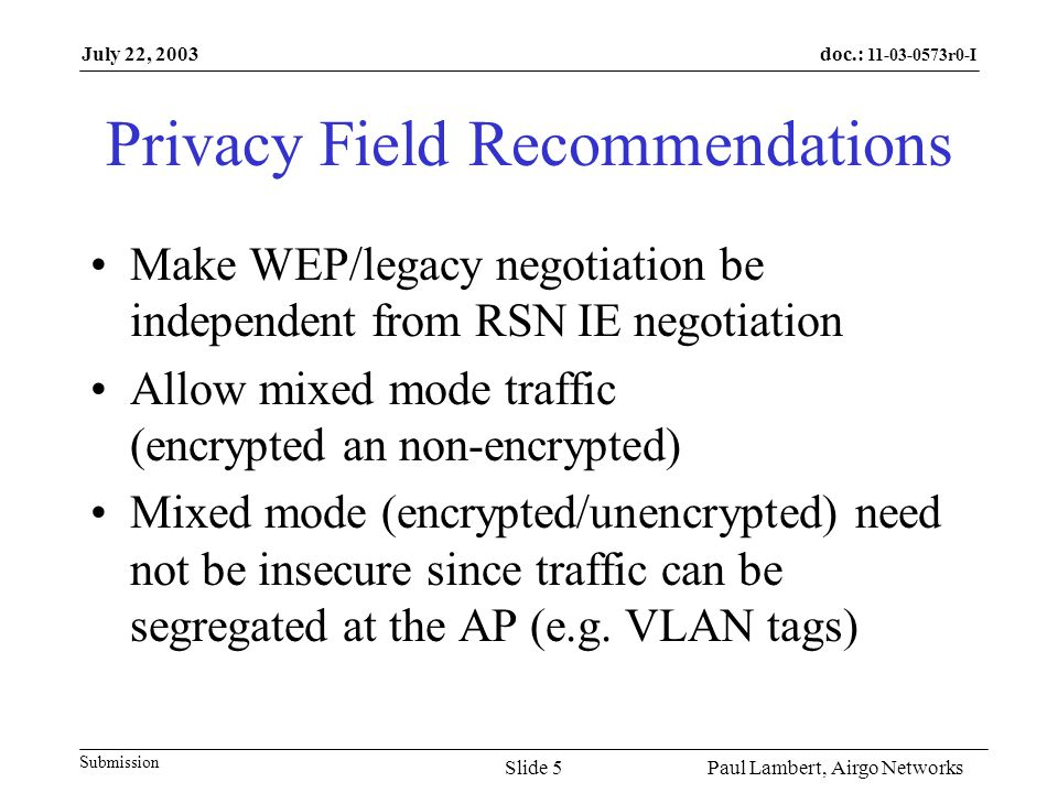 doc.: r0-I Submission July 22, 2003 Paul Lambert, Airgo NetworksSlide 5 Privacy Field Recommendations Make WEP/legacy negotiation be independent from RSN IE negotiation Allow mixed mode traffic (encrypted an non-encrypted) Mixed mode (encrypted/unencrypted) need not be insecure since traffic can be segregated at the AP (e.g.