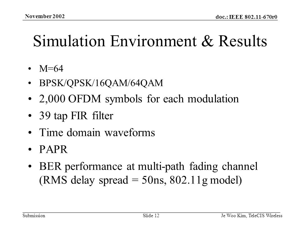 doc.: IEEE r0 Submission November 2002 Je Woo Kim, TeleCIS WirelessSlide 12 Simulation Environment & Results M=64 BPSK/QPSK/16QAM/64QAM 2,000 OFDM symbols for each modulation 39 tap FIR filter Time domain waveforms PAPR BER performance at multi-path fading channel (RMS delay spread = 50ns, g model)