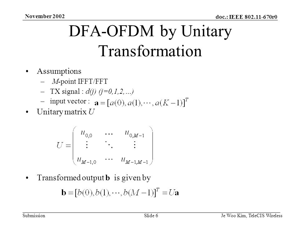 doc.: IEEE r0 Submission November 2002 Je Woo Kim, TeleCIS WirelessSlide 6 Assumptions – M-point IFFT/FFT –TX signal : d(j) (j=0,1,2,…) –input vector : Unitary matrix U Transformed output b is given by DFA-OFDM by Unitary Transformation