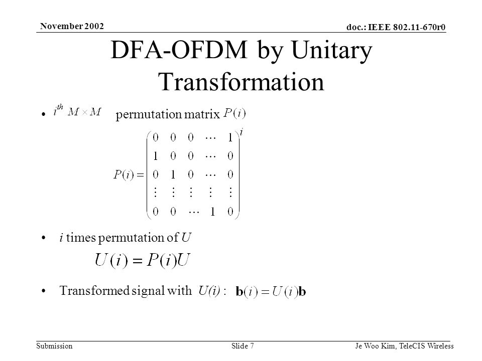 doc.: IEEE 802.11-670r0 Submission November 2002 Je Woo Kim, TeleCIS WirelessSlide 8 The autocorrelation of b is given as If there is a U that results in the delta autocorrelation of b (i.e., ), the time domain signal can be made constant in power : This U is a DFA transformation For BPSK/QPSK modulation (where is one of the ), the sufficient condition for is and For QAM, it is difficult to have DFA transforms, but similar concept can be applied DFA-OFDM by Unitary Transformation