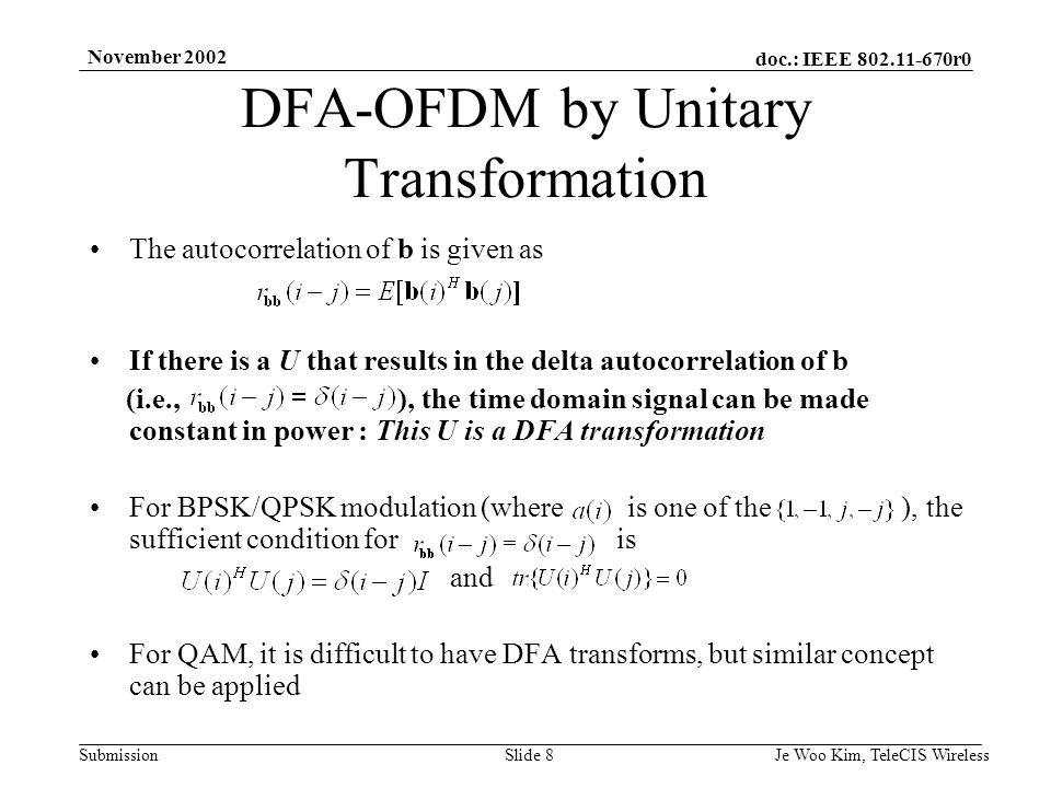 doc.: IEEE 802.11-670r0 Submission November 2002 Je Woo Kim, TeleCIS WirelessSlide 9 Typical U matrix for DFA transform Similar Vandermonde matrix is used in [7] using carrier interferometry with DFA-OFDM by Unitary Transformation