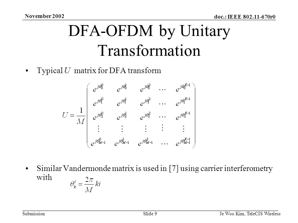 doc.: IEEE r0 Submission November 2002 Je Woo Kim, TeleCIS WirelessSlide 9 Typical U matrix for DFA transform Similar Vandermonde matrix is used in [7] using carrier interferometry with DFA-OFDM by Unitary Transformation