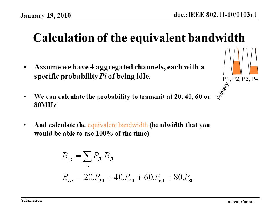 doc.:IEEE 802.11-10/0103r1 Submission Laurent Cariou January 19, 2010 Calculation of the equivalent bandwidth Assume we have 4 aggregated channels, each with a specific probability Pi of being idle.