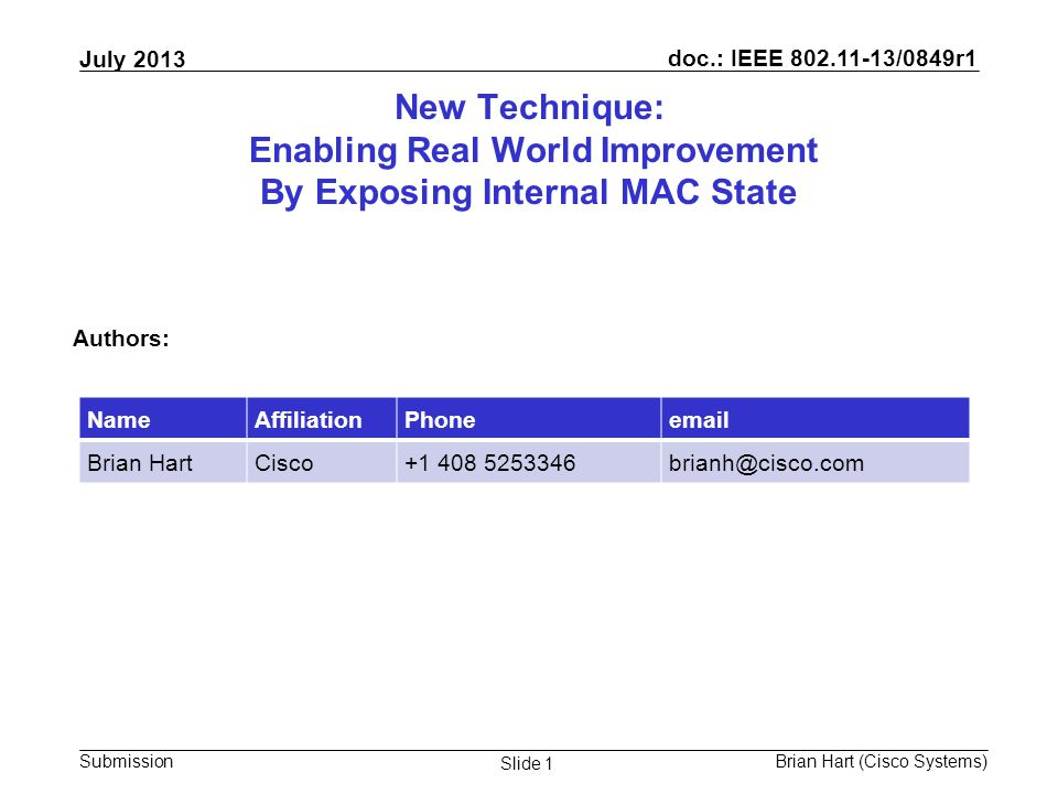 doc.: IEEE 802.11-13/0849r1 Submission July 2013 Brian Hart (Cisco Systems) Slide 1 New Technique: Enabling Real World Improvement By Exposing Internal MAC State Authors: NameAffiliationPhoneemail Brian HartCisco+1 408 5253346brianh@cisco.com
