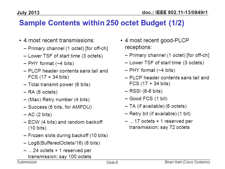 doc.: IEEE 802.11-13/0849r1 Submission July 2013 Brian Hart (Cisco Systems) Slide 8 Sample Contents within 250 octet Budget (1/2) 4 most recent transmissions: –Primary channel (1 octet) [for off-ch] –Lower TSF of start time (3 octets) –PHY format (~4 bits) –PLCP header contents sans tail and FCS (17 + 34 bits) –Total transmit power (6 bits) –RA (6 octets) –(Max) Retry number (4 bits) –Success (6 bits, for AMPDU) –AC (2 bits) –ECW (4 bits) and random backoff (10 bits) –Frozen slots during backoff (10 bits) –Log8(BufferedOctets/16) (8 bits) –…24 octets + 1 reserved per transmission; say 100 octets 4 most recent good-PLCP receptions: –Primary channel (1 octet) [for off-ch] –Lower TSF of start time (3 octets) –PHY format (~4 bits) –PLCP header contents sans tail and FCS (17 + 34 bits) –RSSI (6-8 bits) –Good FCS (1 bit) –TA (if available) (6 octets) –Retry bit (if available) (1 bit) –…17 octets + 1 reserved per transmission; say 72 octets