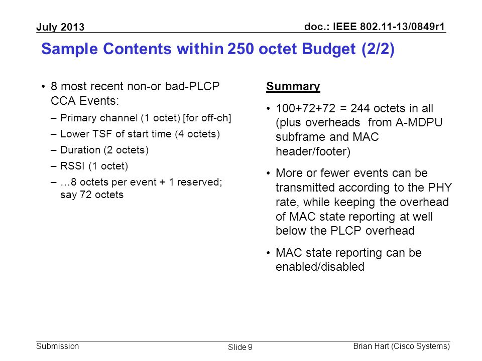 doc.: IEEE 802.11-13/0849r1 Submission July 2013 Brian Hart (Cisco Systems) Slide 9 Sample Contents within 250 octet Budget (2/2) 8 most recent non-or bad-PLCP CCA Events: –Primary channel (1 octet) [for off-ch] –Lower TSF of start time (4 octets) –Duration (2 octets) –RSSI (1 octet) –…8 octets per event + 1 reserved; say 72 octets Summary 100+72+72 = 244 octets in all (plus overheads from A-MDPU subframe and MAC header/footer) More or fewer events can be transmitted according to the PHY rate, while keeping the overhead of MAC state reporting at well below the PLCP overhead MAC state reporting can be enabled/disabled
