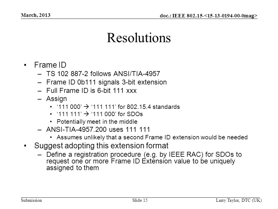 doc.: IEEE 802.15- Submission March, 2013 Larry Taylor, DTC (UK) Slide 15 Resolutions Frame ID –TS 102 887-2 follows ANSI/TIA-4957 –Frame ID 0b111 sig