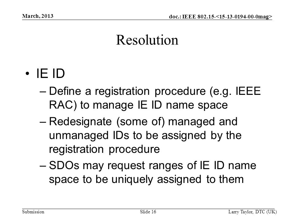 doc.: IEEE 802.15- Submission March, 2013 Larry Taylor, DTC (UK) Slide 16 Resolution IE ID –Define a registration procedure (e.g. IEEE RAC) to manage