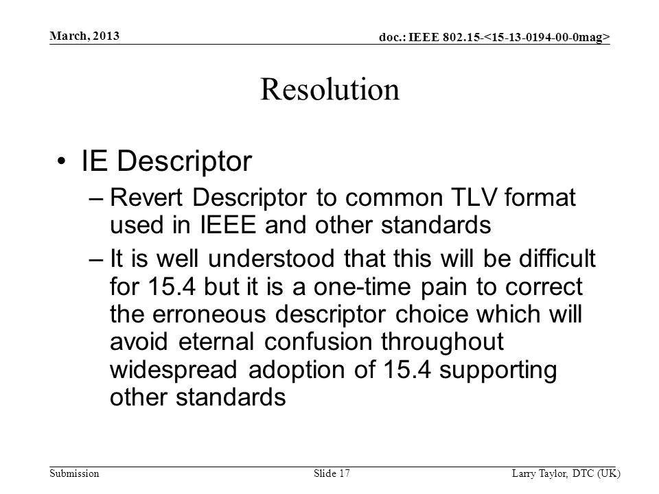 doc.: IEEE 802.15- Submission March, 2013 Larry Taylor, DTC (UK) Slide 17 Resolution IE Descriptor –Revert Descriptor to common TLV format used in IEE