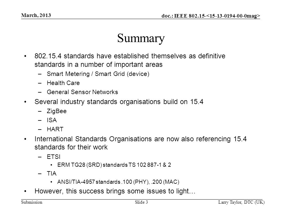 doc.: IEEE Submission March, 2013 Larry Taylor, DTC (UK) Slide 3 Summary standards have established themselves as definitive standards in a number of important areas –Smart Metering / Smart Grid (device) –Health Care –General Sensor Networks Several industry standards organisations build on 15.4 –ZigBee –ISA –HART International Standards Organisations are now also referencing 15.4 standards for their work –ETSI ERM TG28 (SRD) standards TS & 2 –TIA ANSI/TIA-4957 standards.100 (PHY),.200 (MAC) However, this success brings some issues to light…