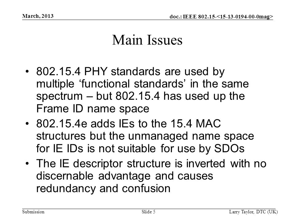 doc.: IEEE 802.15- Submission March, 2013 Larry Taylor, DTC (UK) Slide 5 Main Issues 802.15.4 PHY standards are used by multiple 'functional standards' in the same spectrum – but 802.15.4 has used up the Frame ID name space 802.15.4e adds IEs to the 15.4 MAC structures but the unmanaged name space for IE IDs is not suitable for use by SDOs The IE descriptor structure is inverted with no discernable advantage and causes redundancy and confusion