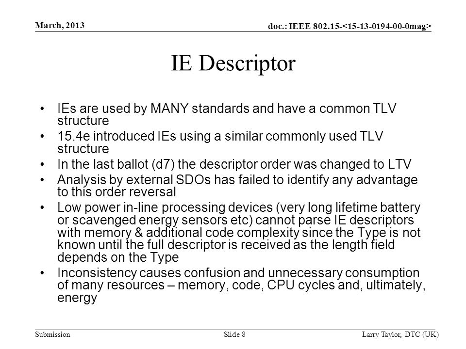 doc.: IEEE Submission March, 2013 Larry Taylor, DTC (UK) Slide 8 IE Descriptor IEs are used by MANY standards and have a common TLV structure 15.4e introduced IEs using a similar commonly used TLV structure In the last ballot (d7) the descriptor order was changed to LTV Analysis by external SDOs has failed to identify any advantage to this order reversal Low power in-line processing devices (very long lifetime battery or scavenged energy sensors etc) cannot parse IE descriptors with memory & additional code complexity since the Type is not known until the full descriptor is received as the length field depends on the Type Inconsistency causes confusion and unnecessary consumption of many resources – memory, code, CPU cycles and, ultimately, energy