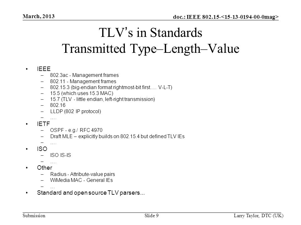 doc.: IEEE 802.15- Submission March, 2013 Larry Taylor, DTC (UK) Slide 9 TLV ' s in Standards Transmitted Type–Length–Value IEEE –802.3ac - Management frames –802.11 - Management frames –802.15.3 (big-endian format rightmost-bit first.....