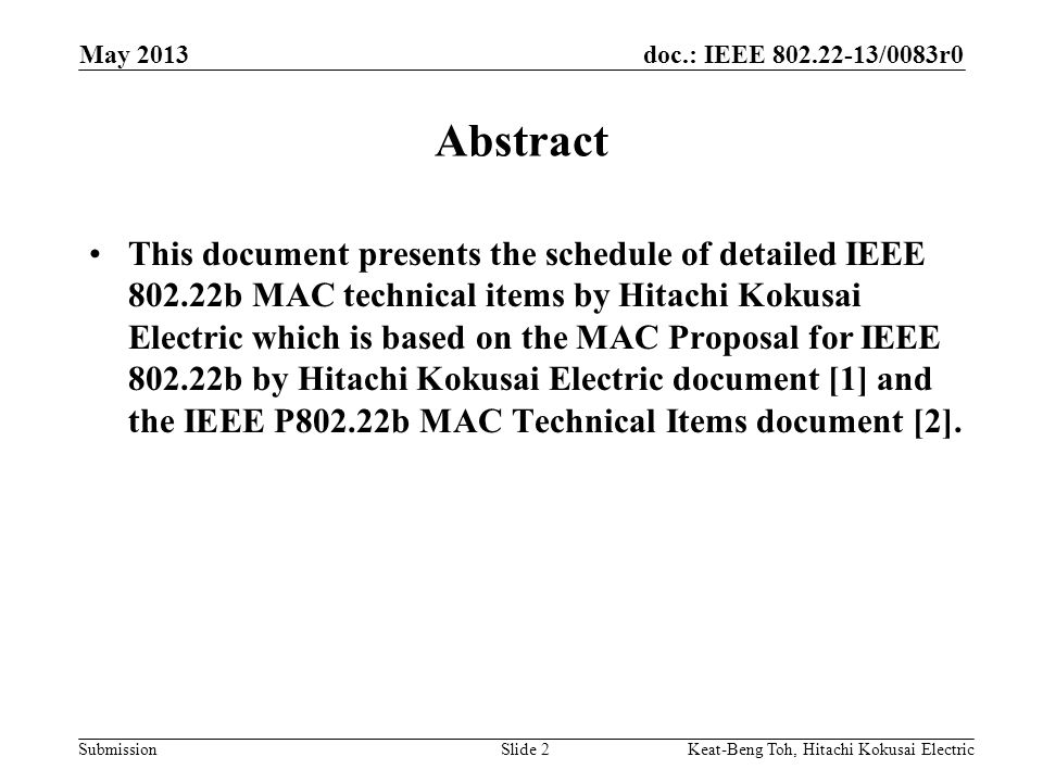 doc.: IEEE 802.22-13/0083r0 Submission May 2013 Slide 2 Abstract This document presents the schedule of detailed IEEE 802.22b MAC technical items by Hitachi Kokusai Electric which is based on the MAC Proposal for IEEE 802.22b by Hitachi Kokusai Electric document [1] and the IEEE P802.22b MAC Technical Items document [2].