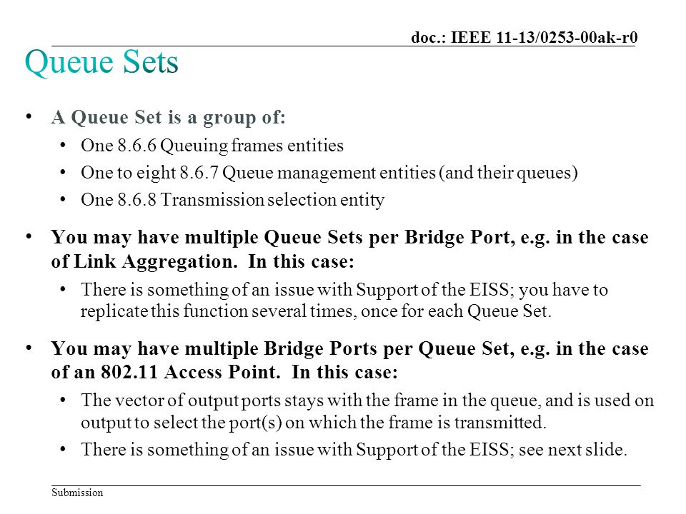 Submission doc.: IEEE 11-13/0253-00ak-r0 A Queue Set is a group of: One 8.6.6 Queuing frames entities One to eight 8.6.7 Queue management entities (and their queues) One 8.6.8 Transmission selection entity You may have multiple Queue Sets per Bridge Port, e.g.