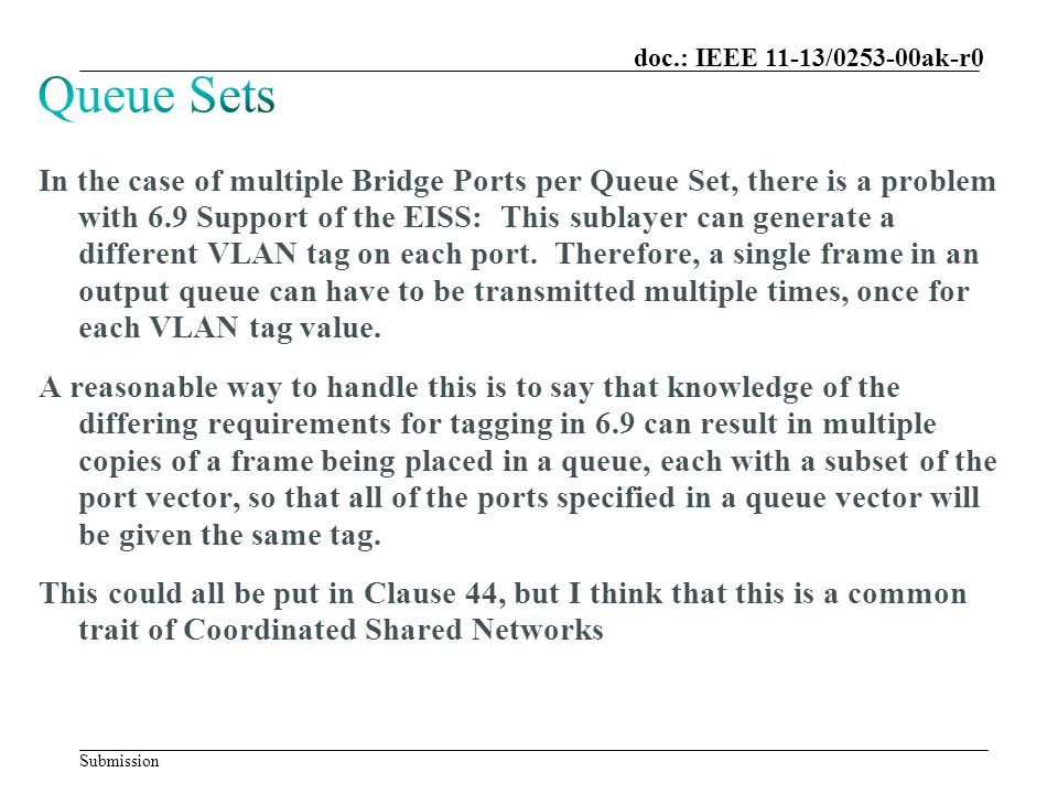 Submission doc.: IEEE 11-13/0253-00ak-r0 In the case of multiple Bridge Ports per Queue Set, there is a problem with 6.9 Support of the EISS: This sublayer can generate a different VLAN tag on each port.