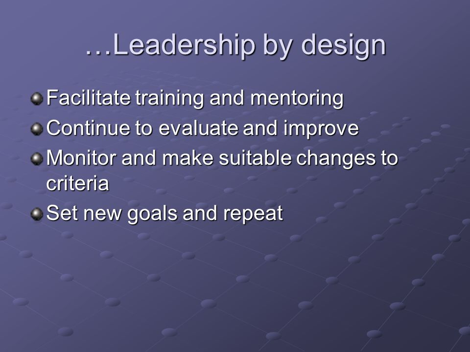 …Leadership by design Facilitate training and mentoring Continue to evaluate and improve Monitor and make suitable changes to criteria Set new goals and repeat
