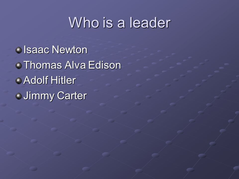 Who is a leader Isaac Newton Thomas Alva Edison Adolf Hitler Jimmy Carter