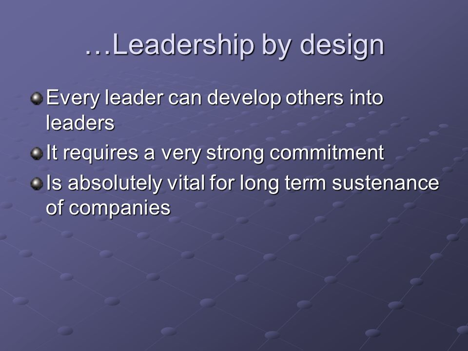 …Leadership by design Every leader can develop others into leaders It requires a very strong commitment Is absolutely vital for long term sustenance of companies