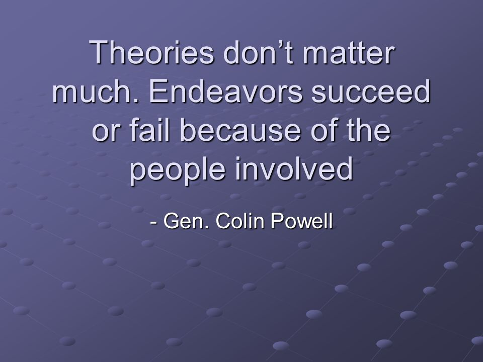 Theories don't matter much. Endeavors succeed or fail because of the people involved - Gen.