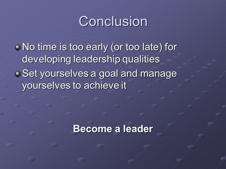 Conclusion No time is too early (or too late) for developing leadership qualities Set yourselves a goal and manage yourselves to achieve it Become a leader