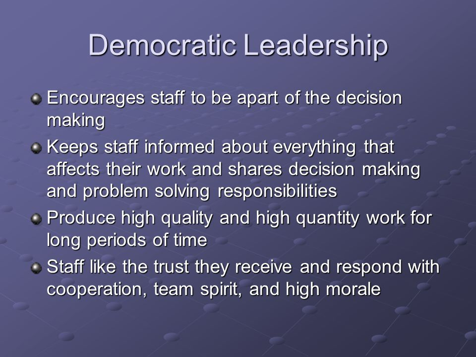 Democratic Leadership Encourages staff to be apart of the decision making Keeps staff informed about everything that affects their work and shares decision making and problem solving responsibilities Produce high quality and high quantity work for long periods of time Staff like the trust they receive and respond with cooperation, team spirit, and high morale
