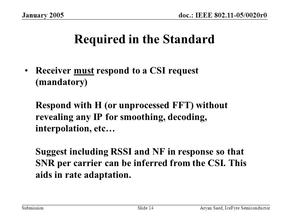 doc.: IEEE 802.11-05/0020r0 Submission January 2005 Aryan Saed, IceFyre SemiconductorSlide 14 Required in the Standard Receiver must respond to a CSI