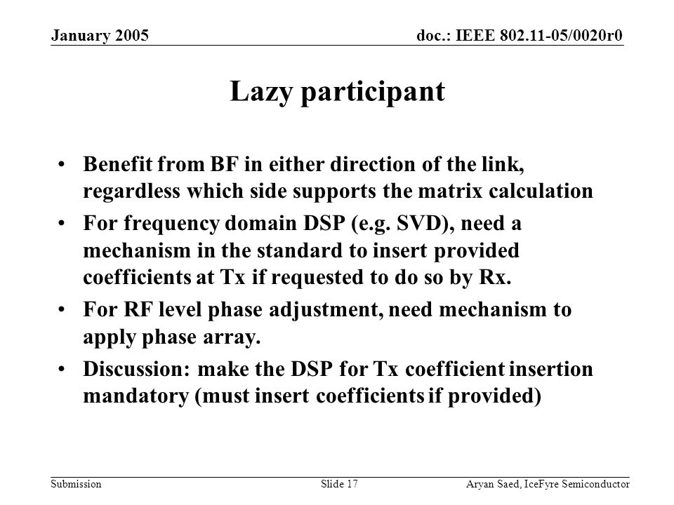 doc.: IEEE 802.11-05/0020r0 Submission January 2005 Aryan Saed, IceFyre SemiconductorSlide 17 Lazy participant Benefit from BF in either direction of the link, regardless which side supports the matrix calculation For frequency domain DSP (e.g.