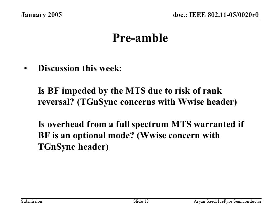 doc.: IEEE 802.11-05/0020r0 Submission January 2005 Aryan Saed, IceFyre SemiconductorSlide 18 Pre-amble Discussion this week: Is BF impeded by the MTS