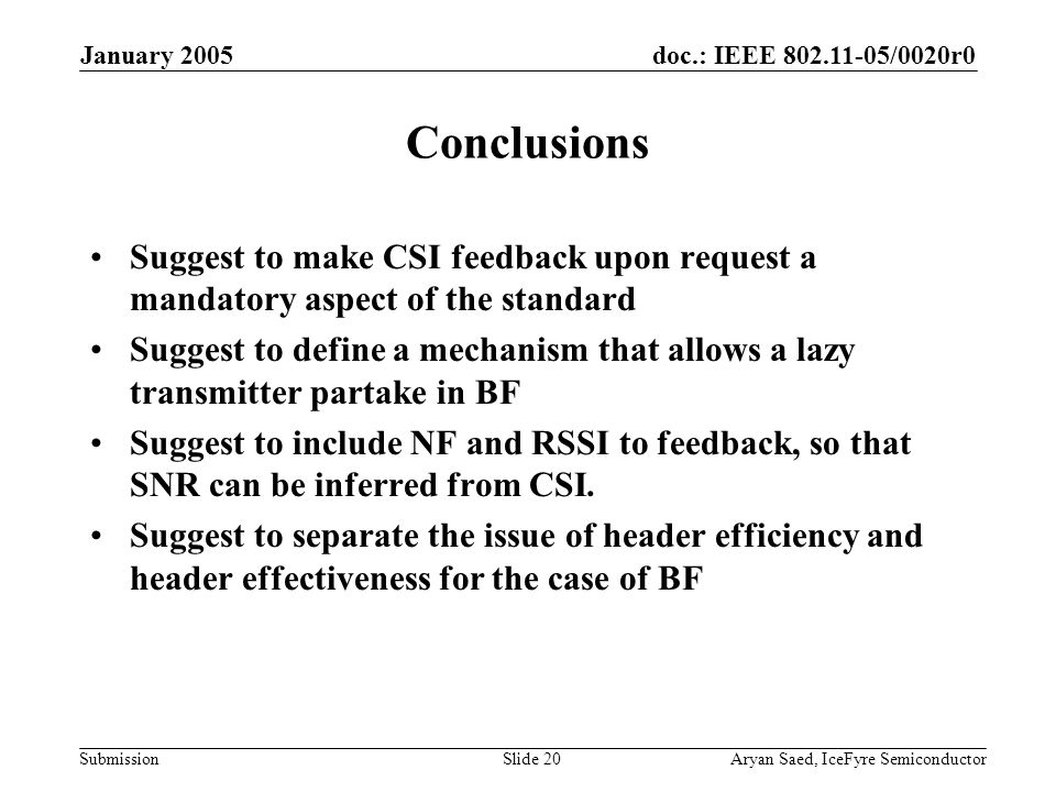 doc.: IEEE /0020r0 Submission January 2005 Aryan Saed, IceFyre SemiconductorSlide 20 Conclusions Suggest to make CSI feedback upon request a mandatory aspect of the standard Suggest to define a mechanism that allows a lazy transmitter partake in BF Suggest to include NF and RSSI to feedback, so that SNR can be inferred from CSI.