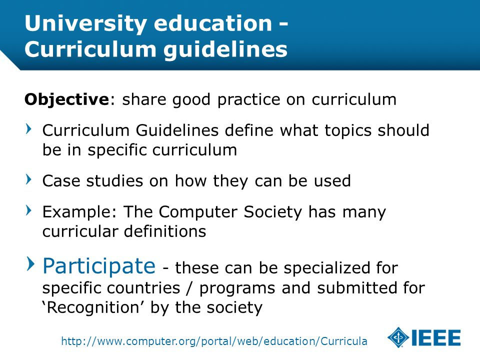 12-CRS-0106 REVISED 8 FEB 2013 University education - Curriculum guidelines Objective: share good practice on curriculum Curriculum Guidelines define what topics should be in specific curriculum Case studies on how they can be used Example: The Computer Society has many curricular definitions Participate - these can be specialized for specific countries / programs and submitted for 'Recognition' by the society http://www.computer.org/portal/web/education/Curricula
