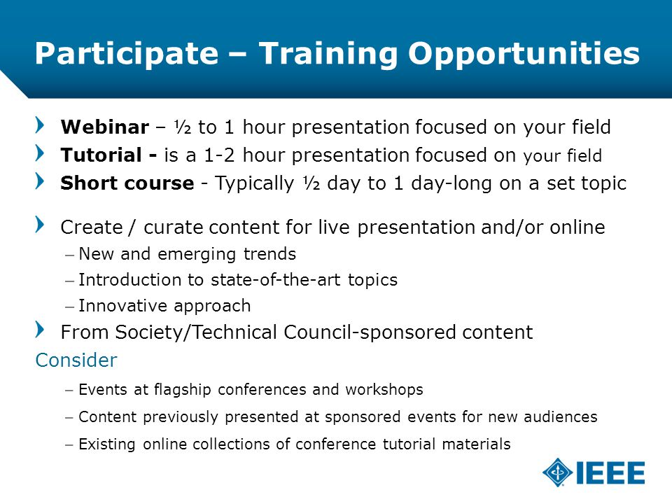 12-CRS-0106 REVISED 8 FEB 2013 Participate – Training Opportunities Webinar – ½ to 1 hour presentation focused on your field Tutorial - is a 1-2 hour presentation focused on your field Short course - Typically ½ day to 1 day-long on a set topic Create / curate content for live presentation and/or online –New and emerging trends –Introduction to state-of-the-art topics –Innovative approach From Society/Technical Council-sponsored content Consider –Events at flagship conferences and workshops –Content previously presented at sponsored events for new audiences –Existing online collections of conference tutorial materials