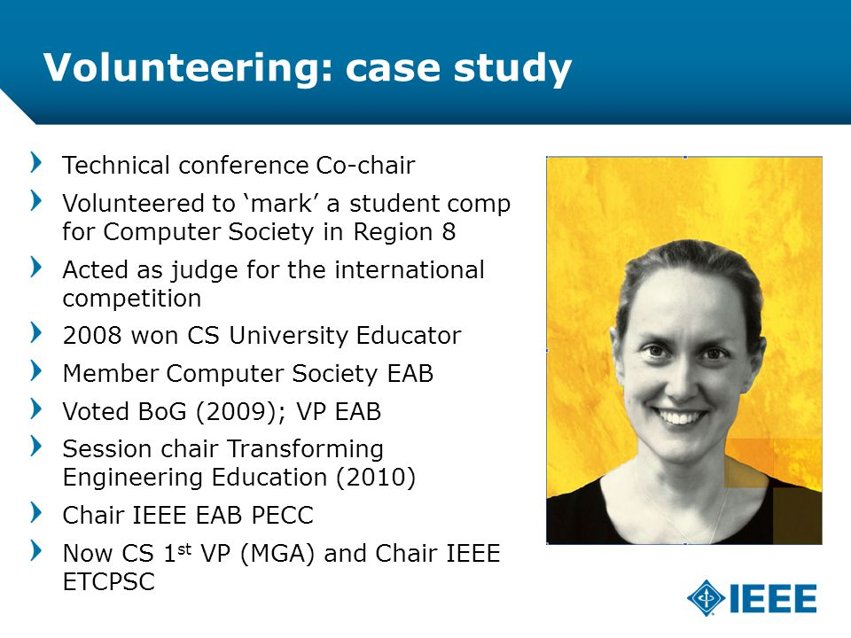 12-CRS-0106 REVISED 8 FEB 2013 Volunteering: case study Technical conference Co-chair Volunteered to 'mark' a student comp for Computer Society in Region 8 Acted as judge for the international competition 2008 won CS University Educator Member Computer Society EAB Voted BoG (2009); VP EAB Session chair Transforming Engineering Education (2010) Chair IEEE EAB PECC Now CS 1 st VP (MGA) and Chair IEEE ETCPSC