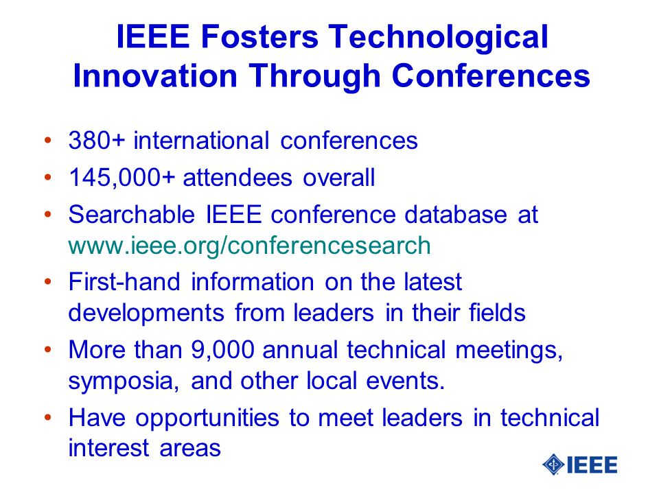 IEEE Fosters Technological Innovation Through Conferences 380+ international conferences 145,000+ attendees overall Searchable IEEE conference database at   First-hand information on the latest developments from leaders in their fields More than 9,000 annual technical meetings, symposia, and other local events.