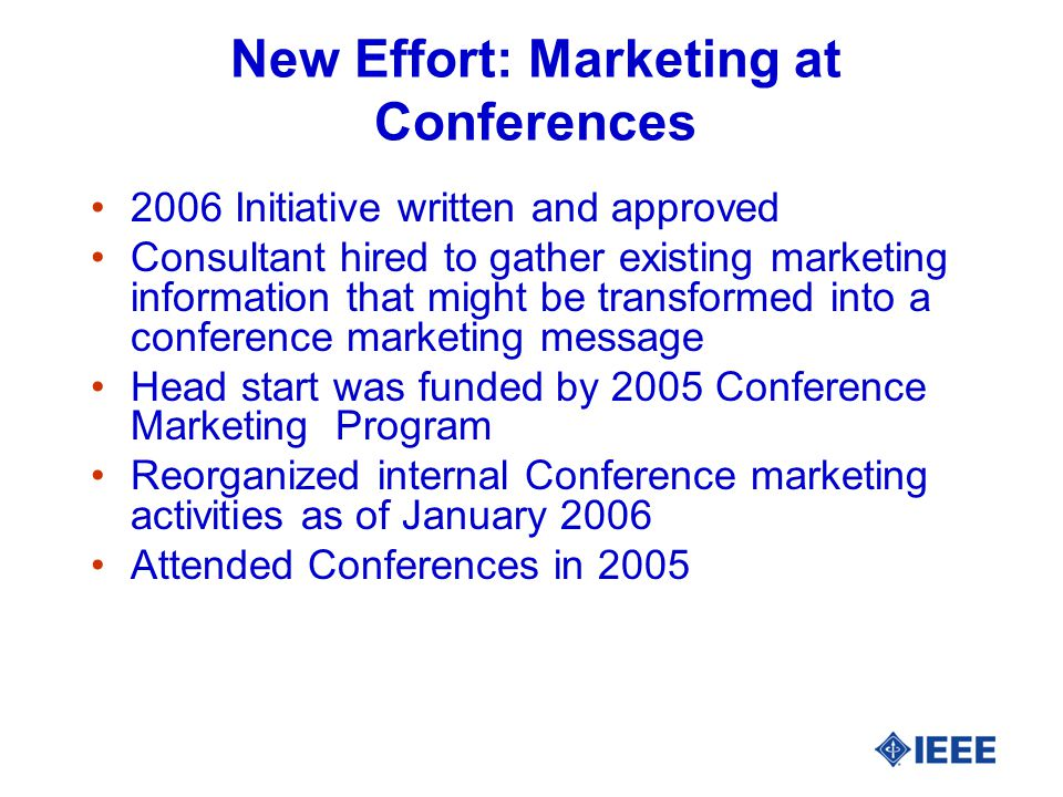New Effort: Marketing at Conferences 2006 Initiative written and approved Consultant hired to gather existing marketing information that might be transformed into a conference marketing message Head start was funded by 2005 Conference Marketing Program Reorganized internal Conference marketing activities as of January 2006 Attended Conferences in 2005