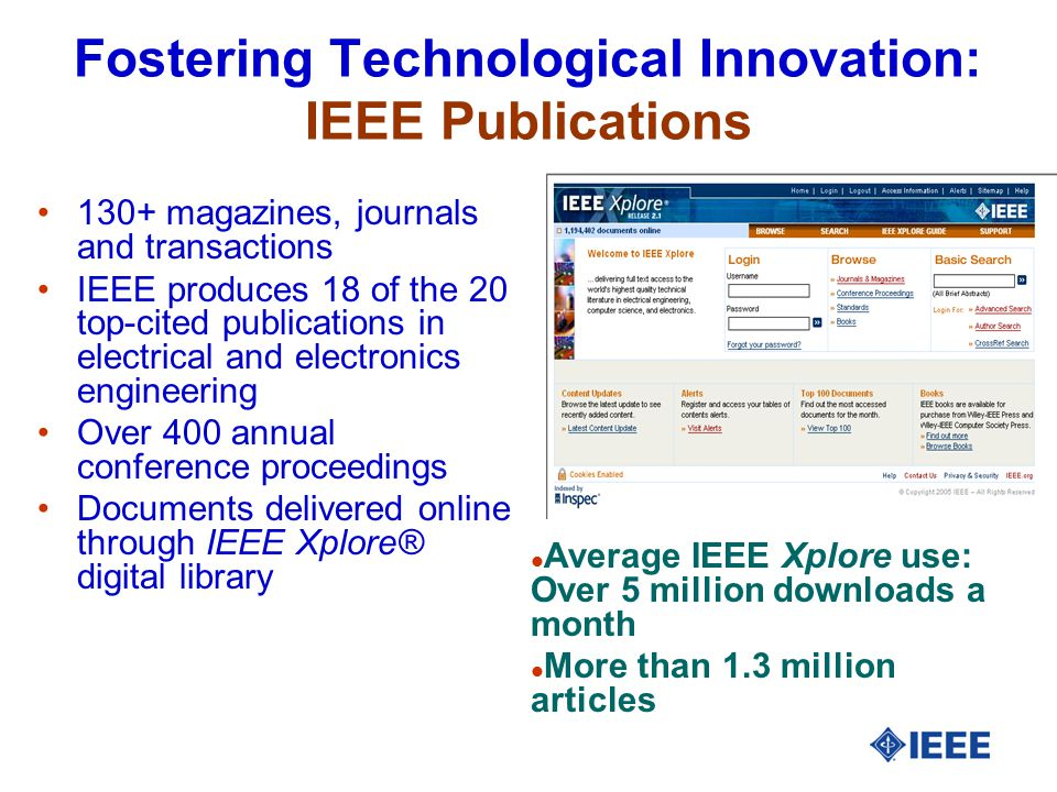 Fostering Technological Innovation: IEEE Publications 130+ magazines, journals and transactions IEEE produces 18 of the 20 top-cited publications in electrical and electronics engineering Over 400 annual conference proceedings Documents delivered online through IEEE Xplore® digital library l Average IEEE Xplore use: Over 5 million downloads a month l More than 1.3 million articles