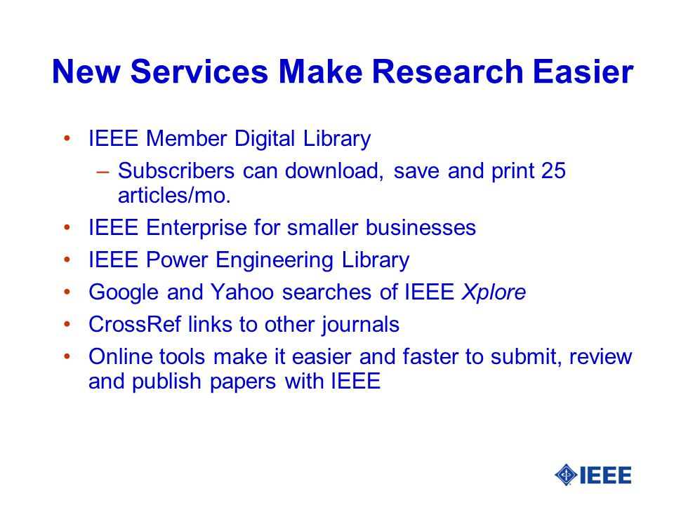 New Services Make Research Easier IEEE Member Digital Library –Subscribers can download, save and print 25 articles/mo.