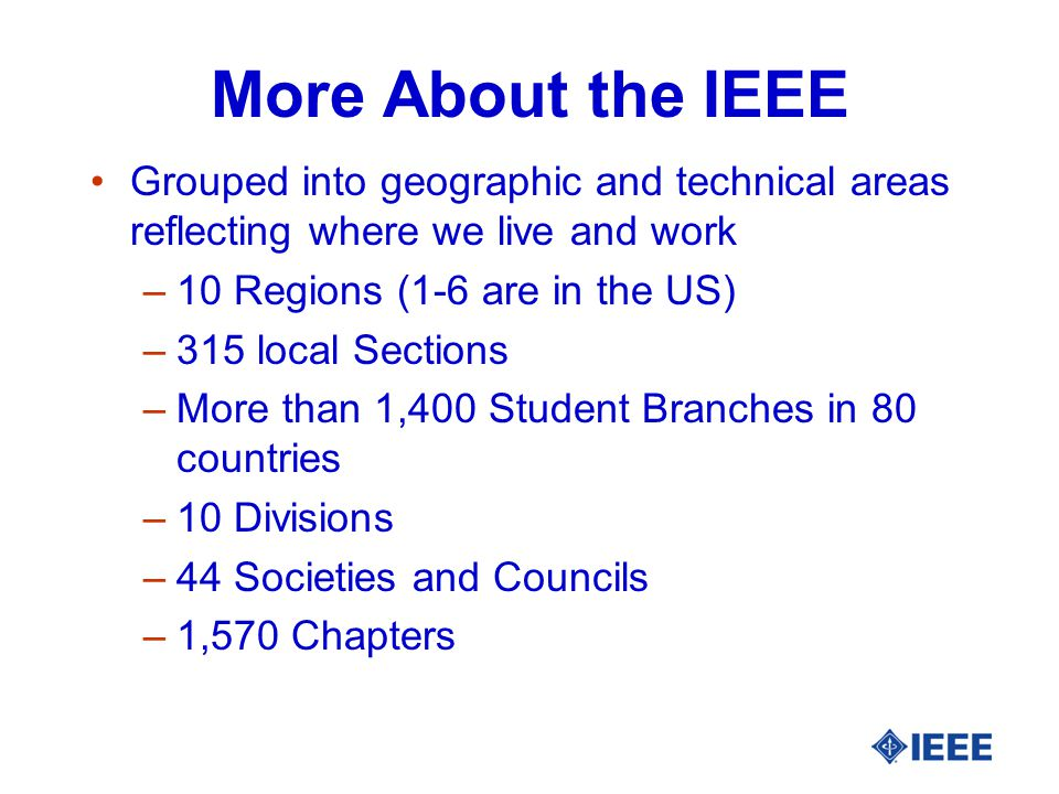 More About the IEEE Grouped into geographic and technical areas reflecting where we live and work –10 Regions (1-6 are in the US) –315 local Sections –More than 1,400 Student Branches in 80 countries –10 Divisions –44 Societies and Councils –1,570 Chapters